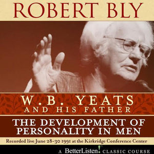 W.B. Yeats and His Father: The Development of Personality In Men by Robert Bly Audio Program Robert Bly - BetterListen!