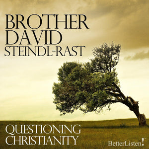 Questioning Christianity with Brother David Steindl-Rast Audio Program BetterListen! - BetterListen!