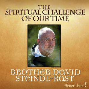 The Spiritual Challenge of Our Time with Brother David Steindl-Rast Audio Program BetterListen! - BetterListen!