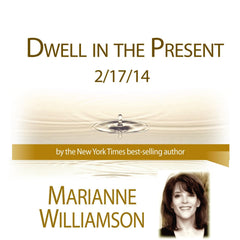 Dwell in the Present with Marianne Williamson