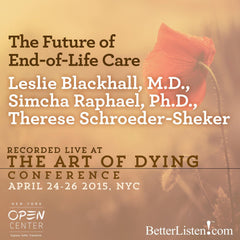 The Future of End-of-Life Care with Leslie Blackhall, M.D., Simcha Raphael, Ph.D, Therese Schroeder-Sheker