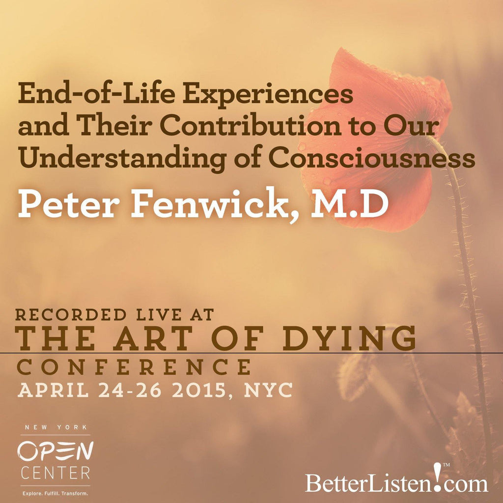 End of Life Experiences and Their Contribution to our Understanding of Consciousness with Peter Fenwick, M.D. Audio Program BetterListen! - BetterListen!