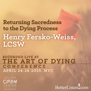 Returning Sacredness to the Dying Process with Henry Fersko-Weiss, LCSW Audio Program BetterListen! - BetterListen!