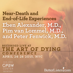 Near-Death and End-of-Life Experiences with Eben Alexander, M.D., Pim van Lommel, M.D., and Peter Fenwick, M.D. Audio Program BetterListen! - BetterListen!