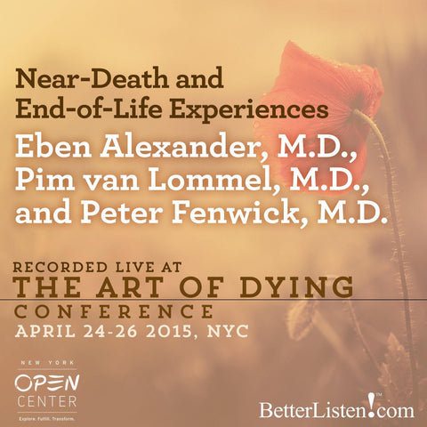 Near-Death and End-of-Life Experiences with Eben Alexander, M.D., Pim van Lommel, M.D., and Peter Fenwick, M.D.