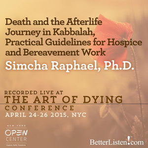 Death and the Afterlife Journey in Kabbalah, Practical Guidelines for Hospice and Bereavement Work with Simcha Raphael Audio Program BetterListen! - BetterListen!