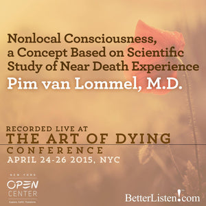 Nonlocal Consciousness, a Concept Based on Scientific Study of Near Death Experience with Pim Van Lommel M.D. Audio Program BetterListen! - BetterListen!