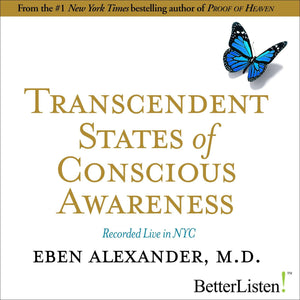 Transcendent States of Conscious Awareness with Eben Alexander Audio Program BetterListen! - BetterListen!