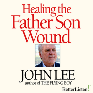 Healing the Father Son Wound with John Lee Audio Program John Lee - BetterListen!