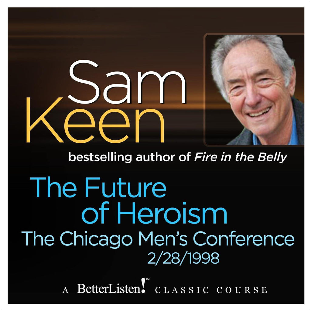 The Future of Heroism The Chicago Men's Conference Audio Program Sam Keen - BetterListen!