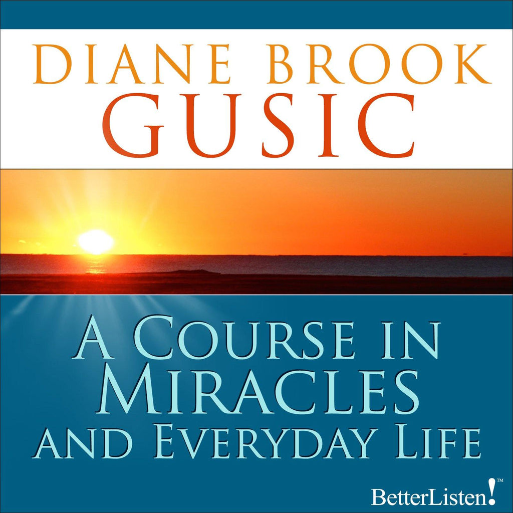 A Course in Miracles and Everyday Life Diane Brook Gusic Audio Program BetterListen! - BetterListen!