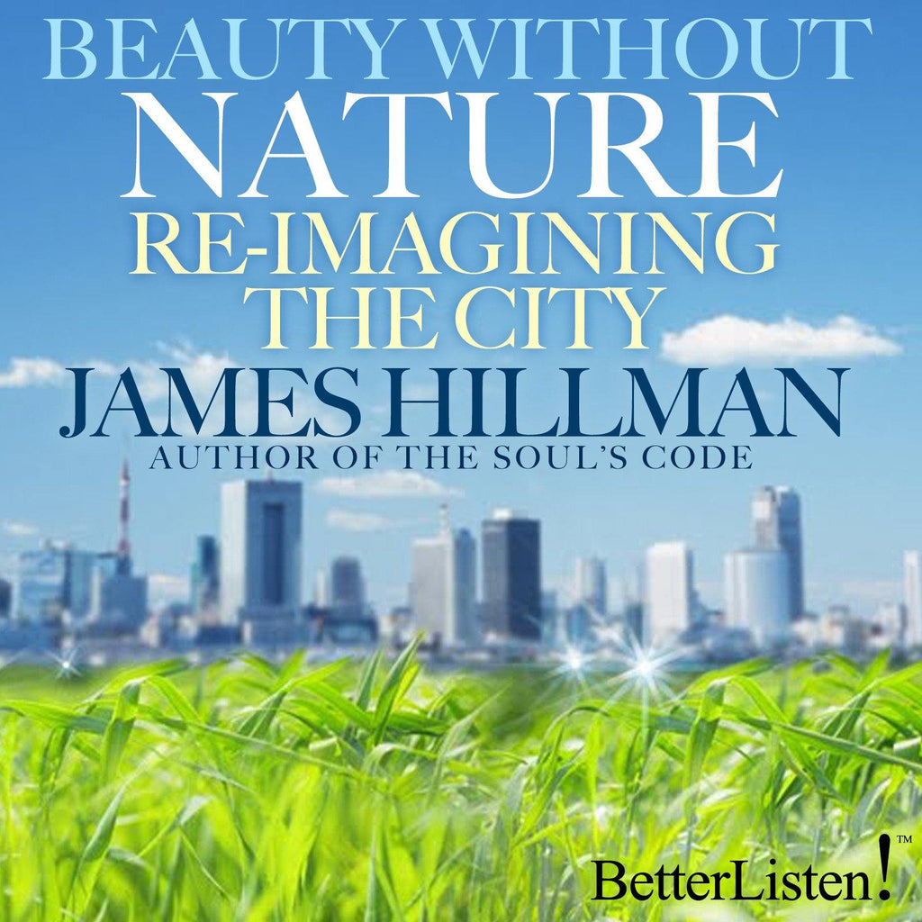 Beauty Without Nature Re-imagining the City by James Hillman Audio Program James Hillman - BetterListen!