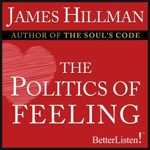 Politics of Feeling with James Hillman Audio Program James Hillman - BetterListen!