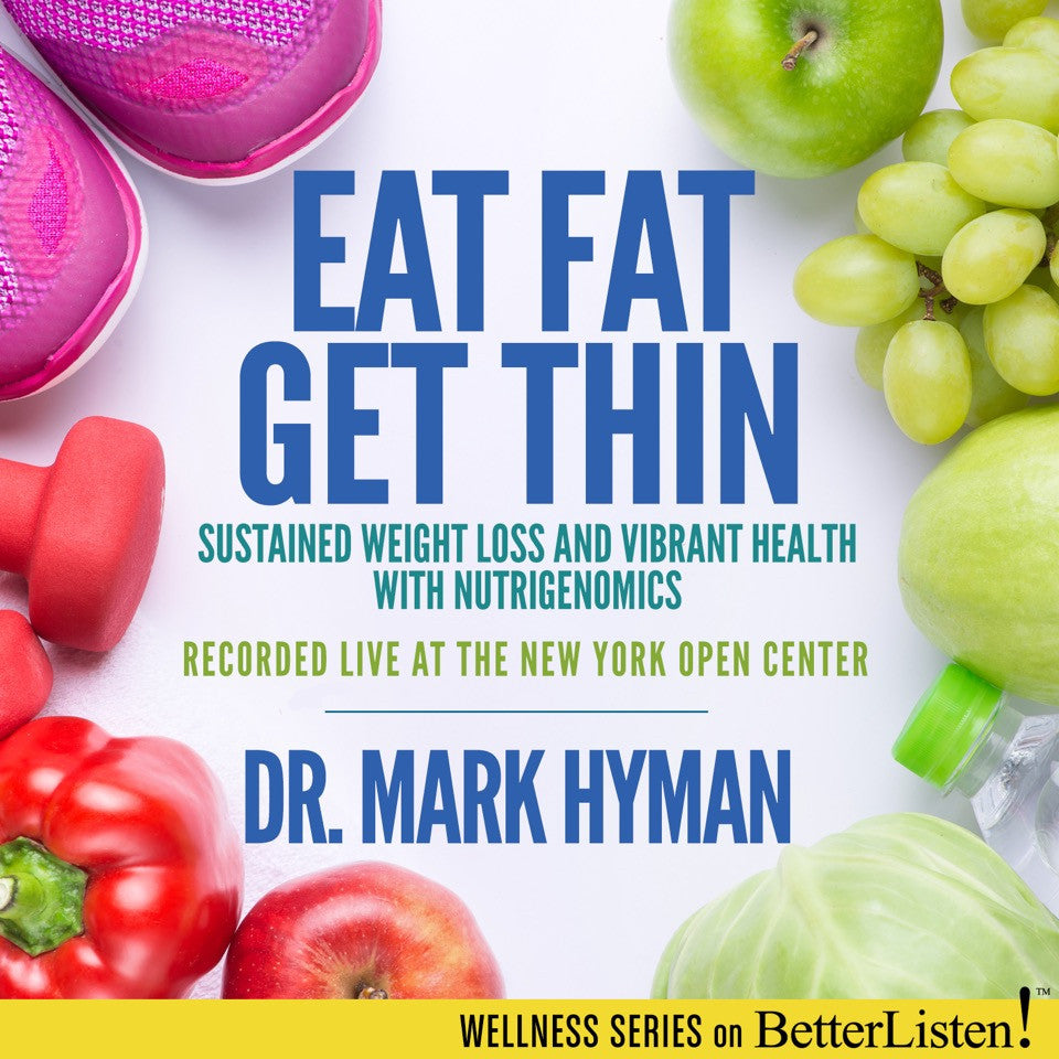 Eat Fat, Get Thin: Sustained Weight Loss and Vibrant Health with Nutrigenomics with Dr. Mark Hyman Audio Program BetterListen! - BetterListen!
