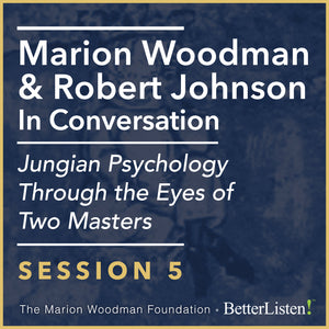 Marion Woodman & Robert Johnson In Conversation: SESSION 5 - Video, Jungian Psychology Through The Eyes of Two Masters