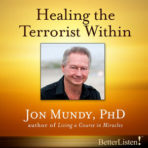 Healing the Terrorist Within with Jon Mundy Audio Program Jon Mundy - BetterListen!