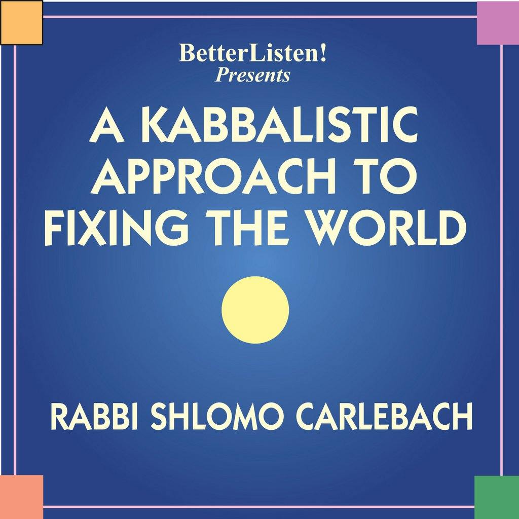 Kabbalistic Approach to Fixing the World, A Audio Program BetterListen! - BetterListen!