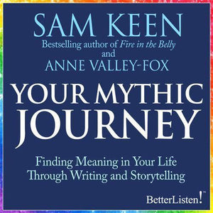 Your Mythic Journey with Sam Keen: Finding Meaning in Your Life Through Writing and Storytelling - BetterListen!