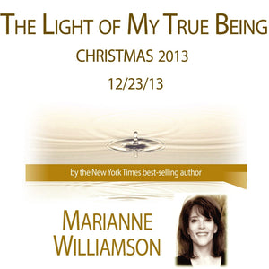The Light of My True Being (Christmas 2013) with Marianne Williamson Audio Program Marianne Williamson - BetterListen!