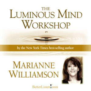 Luminous Mind Workshop by Marianne WIlliamson Audio Program Marianne Williamson - BetterListen!