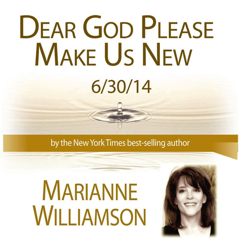 Marianne Williamson Dear God Please Make Us New Lecture 6/30/14
