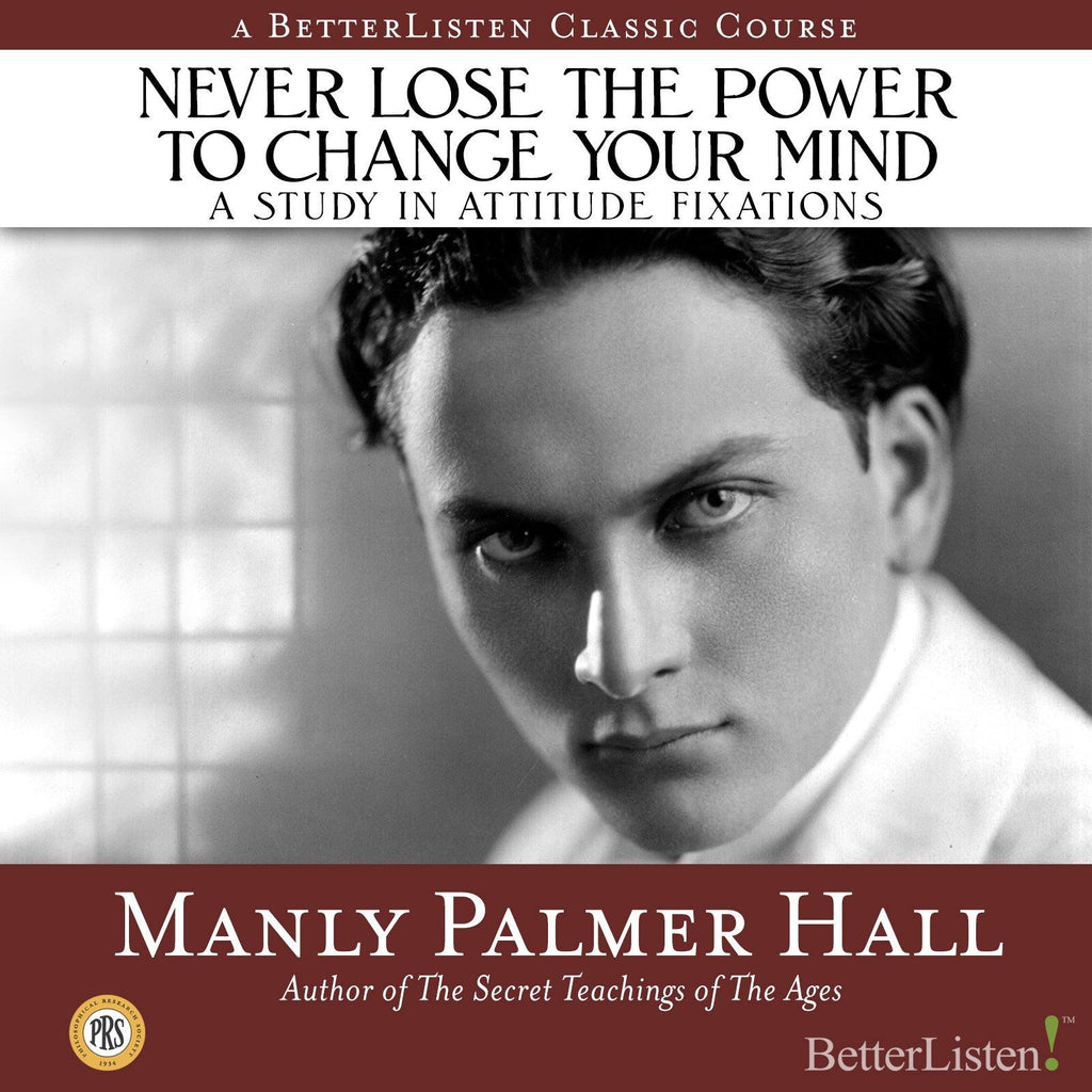 Never Lose the Power to Change Your Mind: A Study In Attitude Fixations with Manly P. Hall Audio Program Philosophical Research Society - BetterListen!