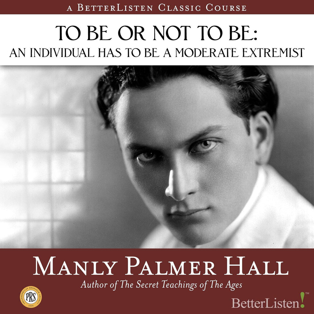 To Be or Not to Be: An Individual Has to be a Moderate Extremist with Manly P. Hall Audio Program Philosophical Research Society - BetterListen!