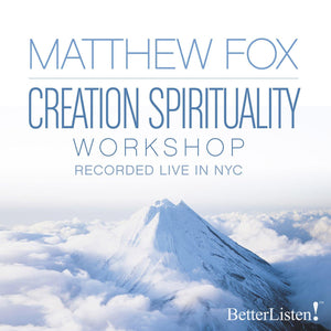 Creation Spirituality with Matthew Fox Audio Program BetterListen! - BetterListen!
