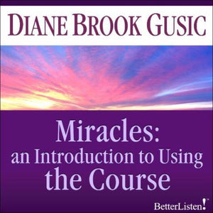 "Miracles: Introduction to Using ""The Course"" with Diane Brook Gusic Audio Program BetterListen! - BetterListen!"