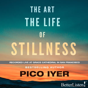 The Art The Life of Stillness by Pico Iyer - Live Recording Audio Program BetterListen! - BetterListen!