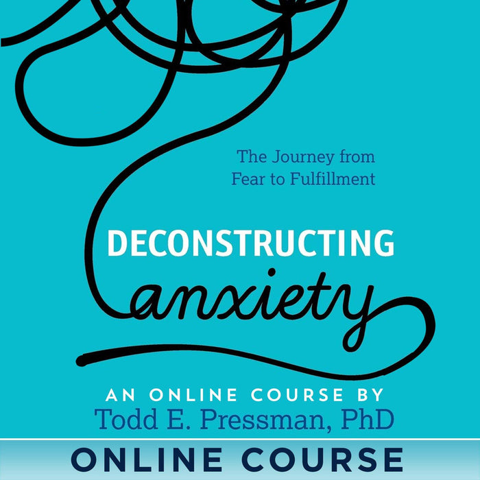 Deconstructing Anxiety Online Course with Todd Pressman
