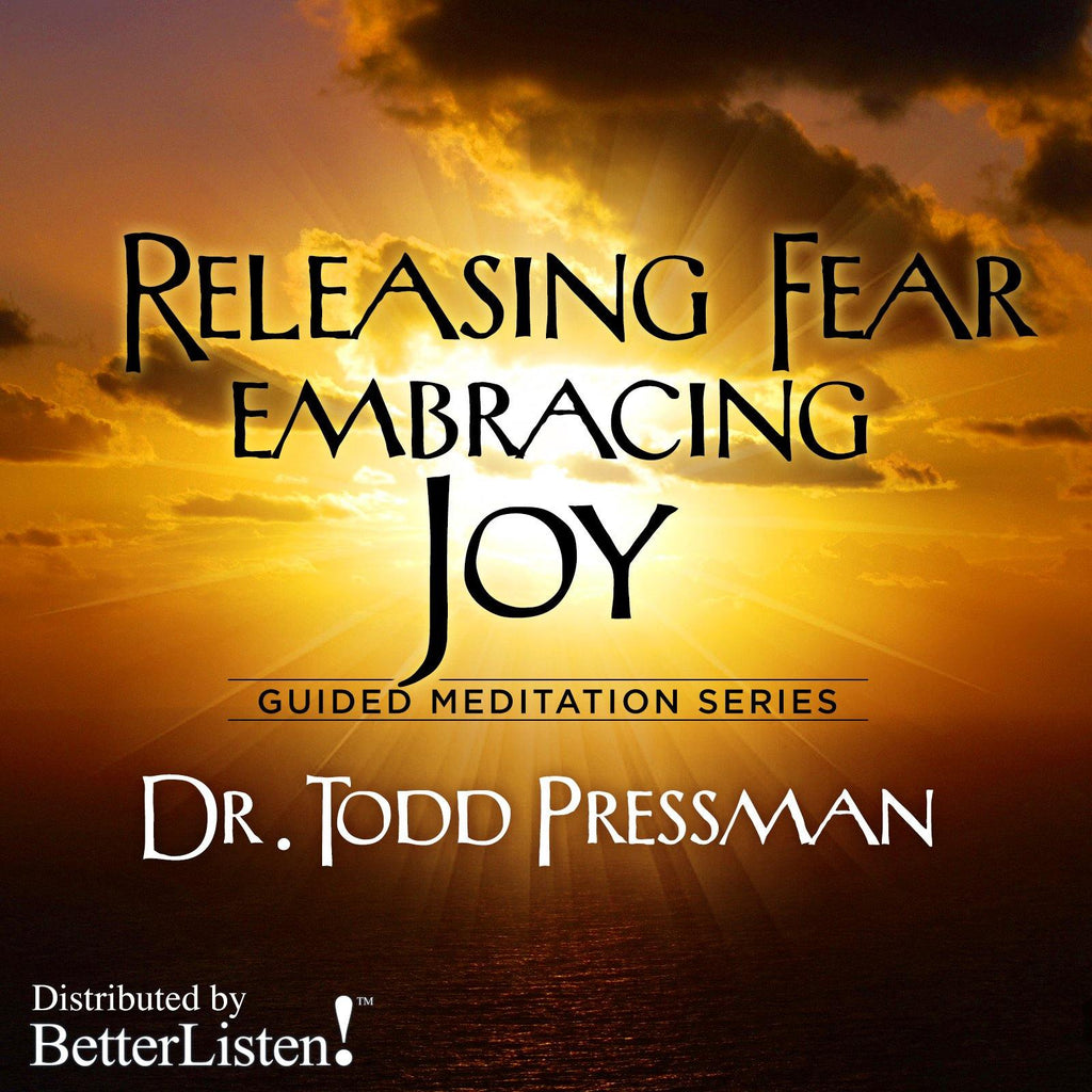 Releasing Fear Embracing Joy by Dr. Todd Pressman Audio Program BetterListen! - BetterListen!