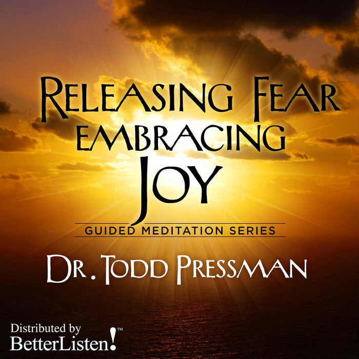 Releasing Fear Embracing Joy by Dr. Todd Pressman