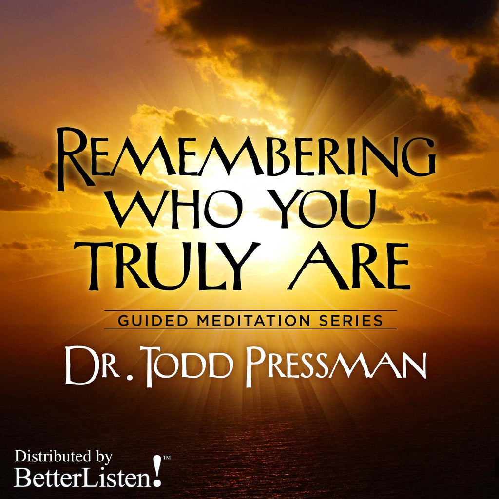 Remembering Who You Truly Are by Dr. Todd Pressman Audio Program BetterListen! - BetterListen!
