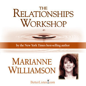 The Relationships Workshop with Marianne Williamson Audio Program Marianne Williamson - BetterListen!
