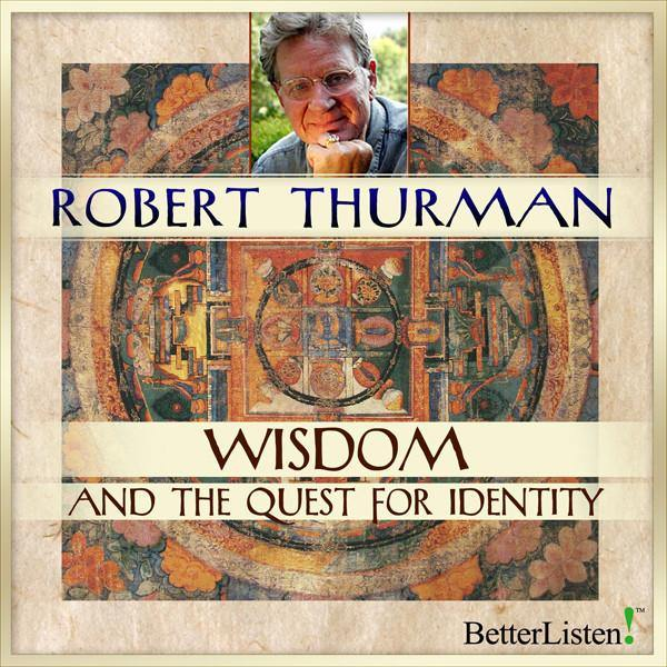 Wisdom and the Quest for Identity with Robert Thurman Audio Program Robert Thurman - BetterListen!