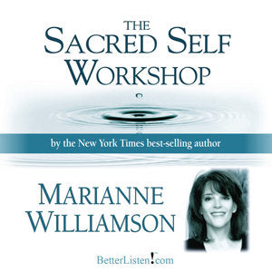 Sacred Self Workshop by Marianne Williamson Audio Program Marianne Williamson - BetterListen!
