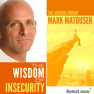 Wisdom of Insecurity with Mark Matousek Audio Program BetterListen! - BetterListen!