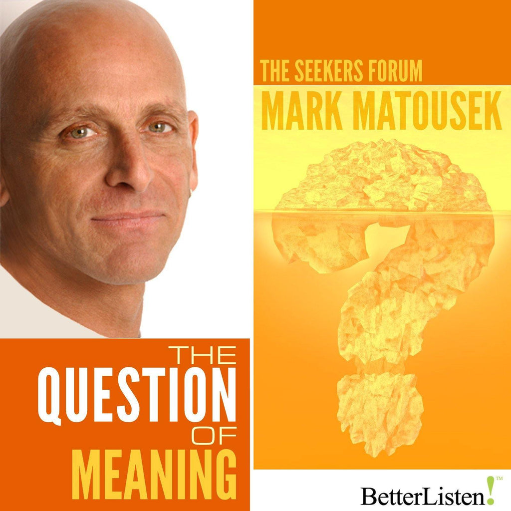 The Question of Meaning with Mark Matousek Audio Program BetterListen! - BetterListen!