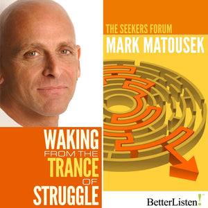 Waking from the Trance of Struggle with Mark Matousek Audio Program BetterListen! - BetterListen!