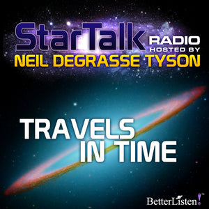Travels in Time with Neil deGrasse Tyson Audio Program StarTalk - BetterListen!