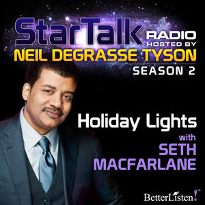 Holiday Lights with Neil deGrasse Tyson & special guest Seth MacFarlane Audio Program StarTalk - BetterListen!