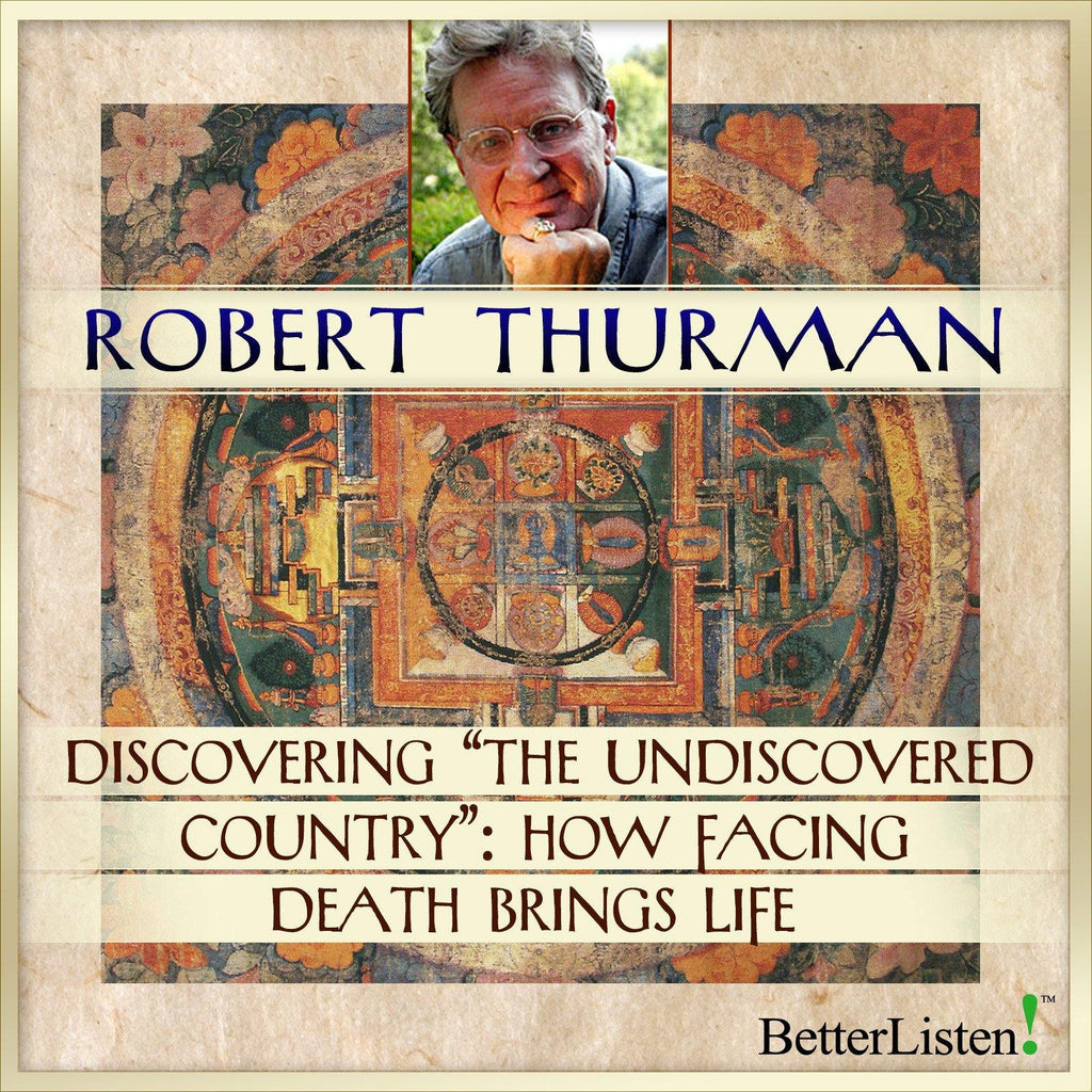 "Discovering ""The Undiscovered Country:"" How Facing Death Brings Life with Robert Thurman Audio Program Robert Thurman - BetterListen!"