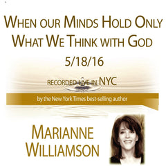 When our Minds Hold Only What We Think with God with Marianne Williamson