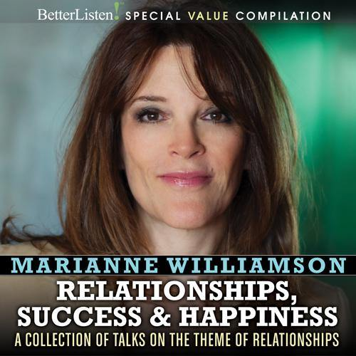 Relationships, Success and Happiness: A Collection of Talks on the Theme of Relationships, Success, and Happiness with Marianne Williamson