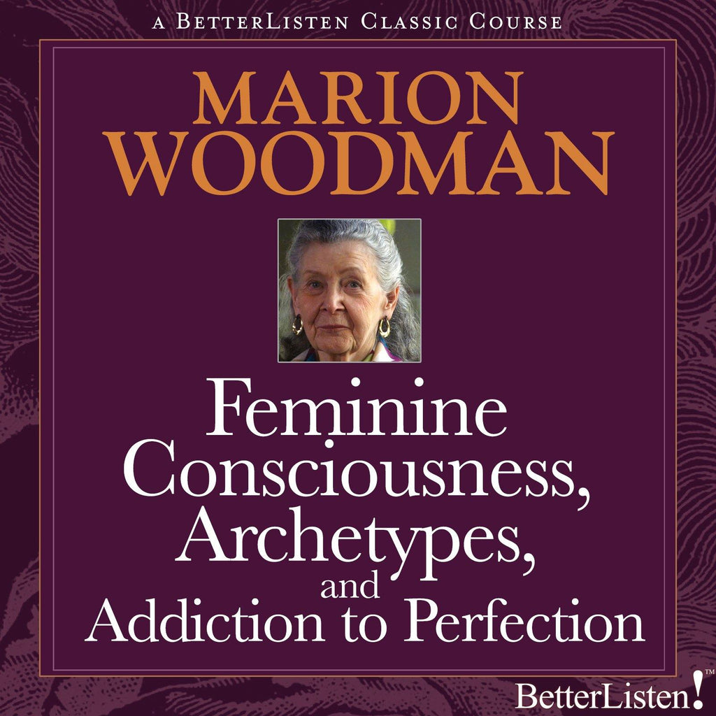 Feminine Consciousness, Archetypes, and Addiction to Perfection with Marion Woodman Audio Program BetterListen! - BetterListen!