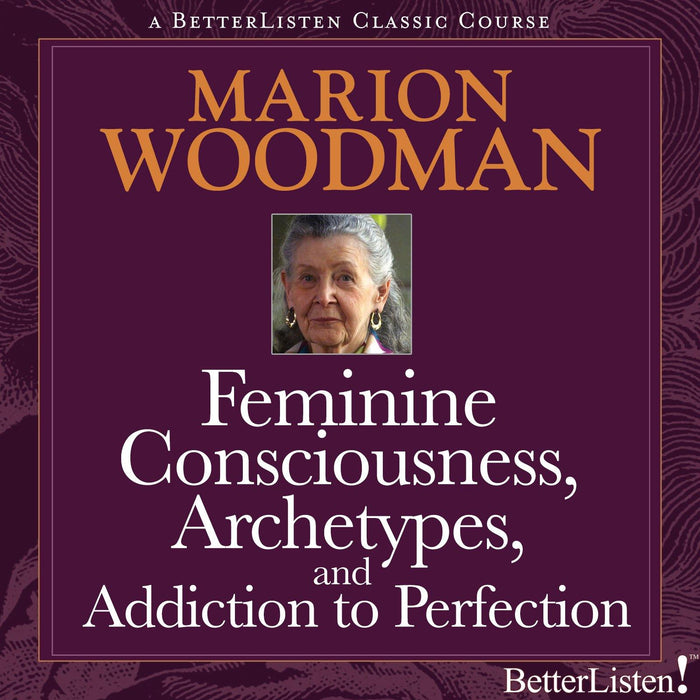Feminine Consciousness, Archetypes, and Addiction to Perfection with Marion Woodman
