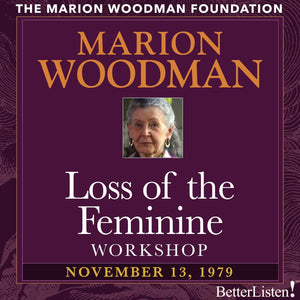 Loss of the Feminine Workshop with Marion Woodman - BetterListen!