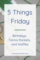 5 Things Friday - Birthdays, Tennis Rackets, & Waffles