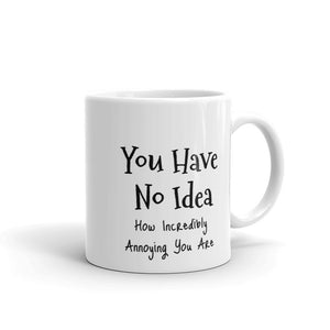 You Have No Idea How Incredibly Annoying You Are Funny Gag Gift Sense of Humour Mug For Him or Her